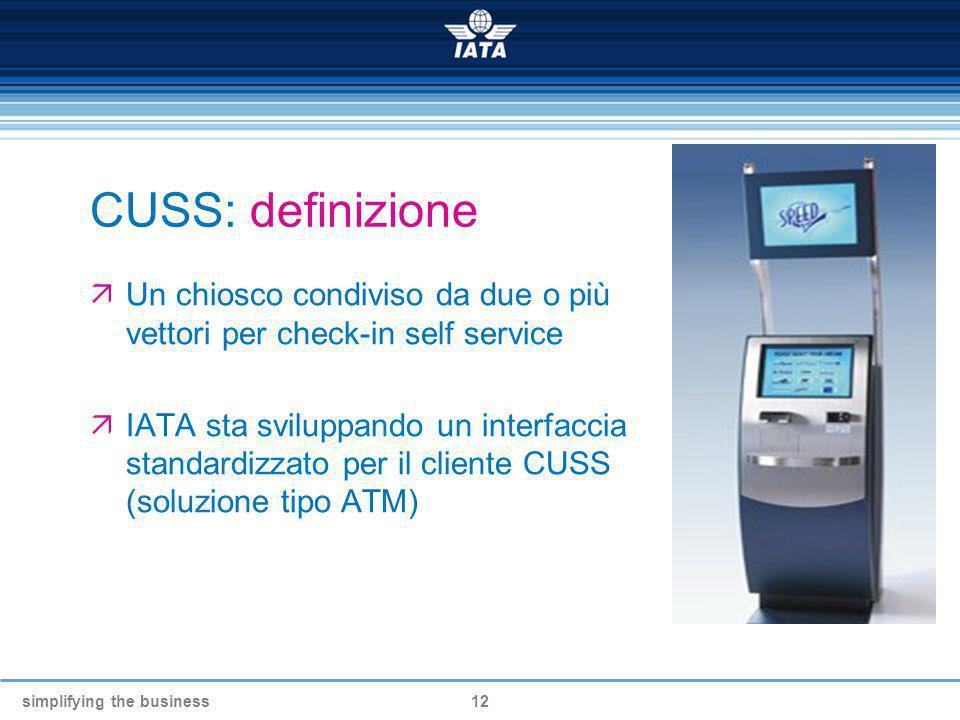 simplifying the business12 CUSS: definizione Un chiosco condiviso da due o più vettori per check-in self service IATA sta sviluppando un interfaccia s