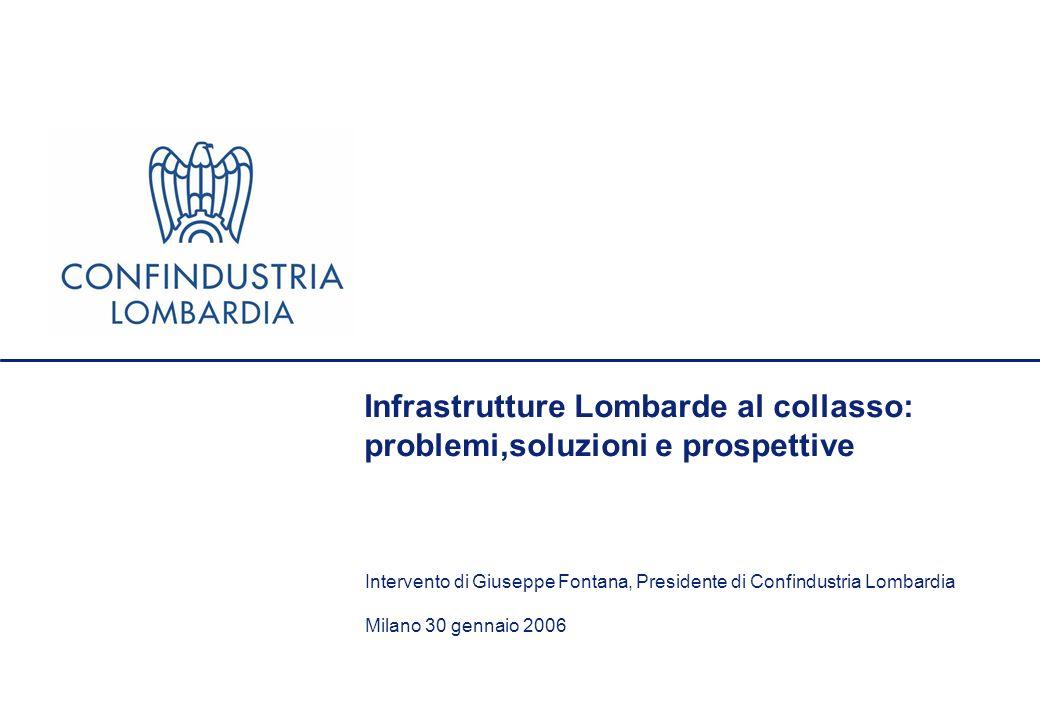 Infrastrutture Lombarde al collasso: problemi,soluzioni e prospettive Intervento di Giuseppe Fontana, Presidente di Confindustria Lombardia Milano 30 gennaio 2006