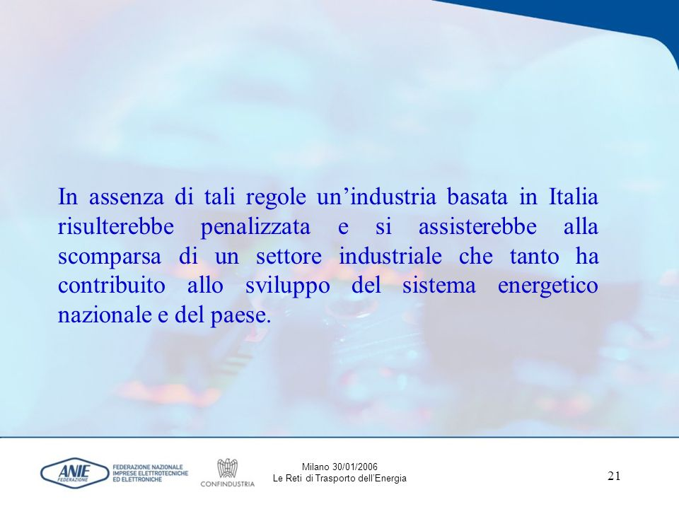 21 In assenza di tali regole unindustria basata in Italia risulterebbe penalizzata e si assisterebbe alla scomparsa di un settore industriale che tanto ha contribuito allo sviluppo del sistema energetico nazionale e del paese.