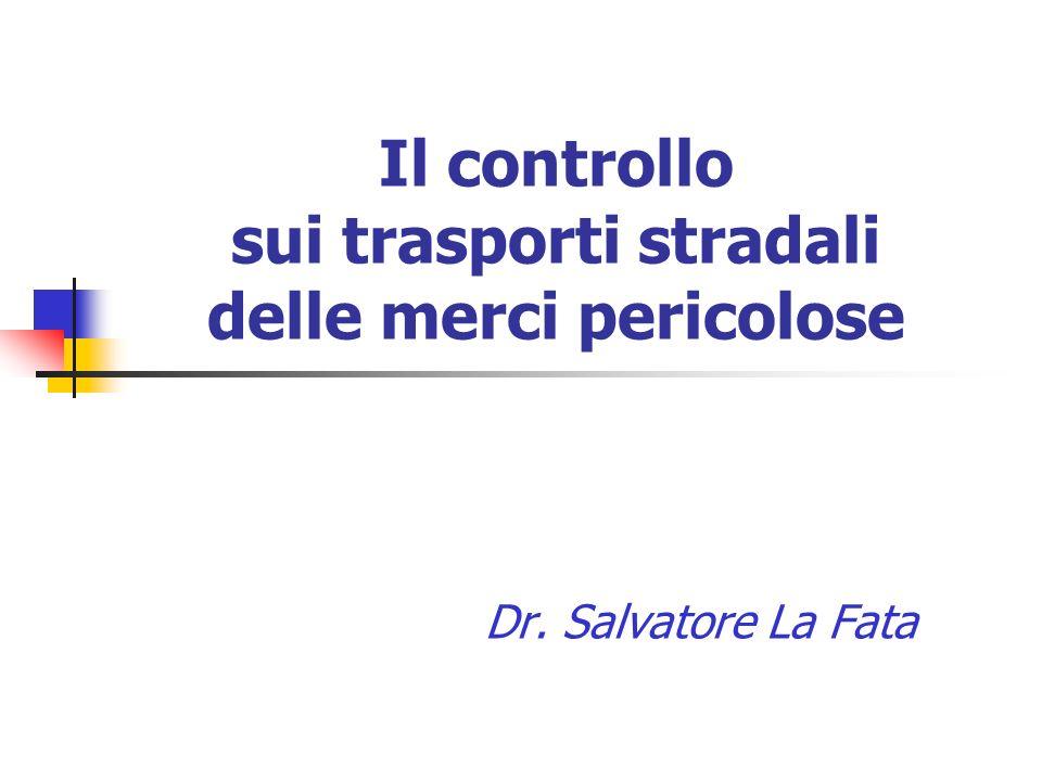 Il controllo sui trasporti stradali delle merci pericolose Dr. Salvatore La Fata