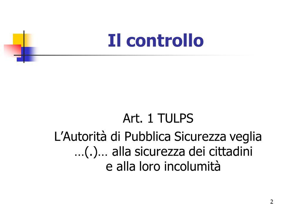2 Il controllo Art. 1 TULPS LAutorità di Pubblica Sicurezza veglia …(.)… alla sicurezza dei cittadini e alla loro incolumità