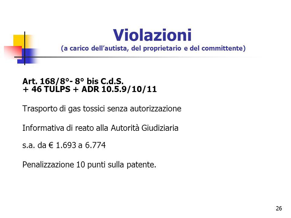 26 Art. 168/8°- 8° bis C.d.S. + 46 TULPS + ADR 10.5.9/10/11 Trasporto di gas tossici senza autorizzazione Informativa di reato alla Autorità Giudiziar