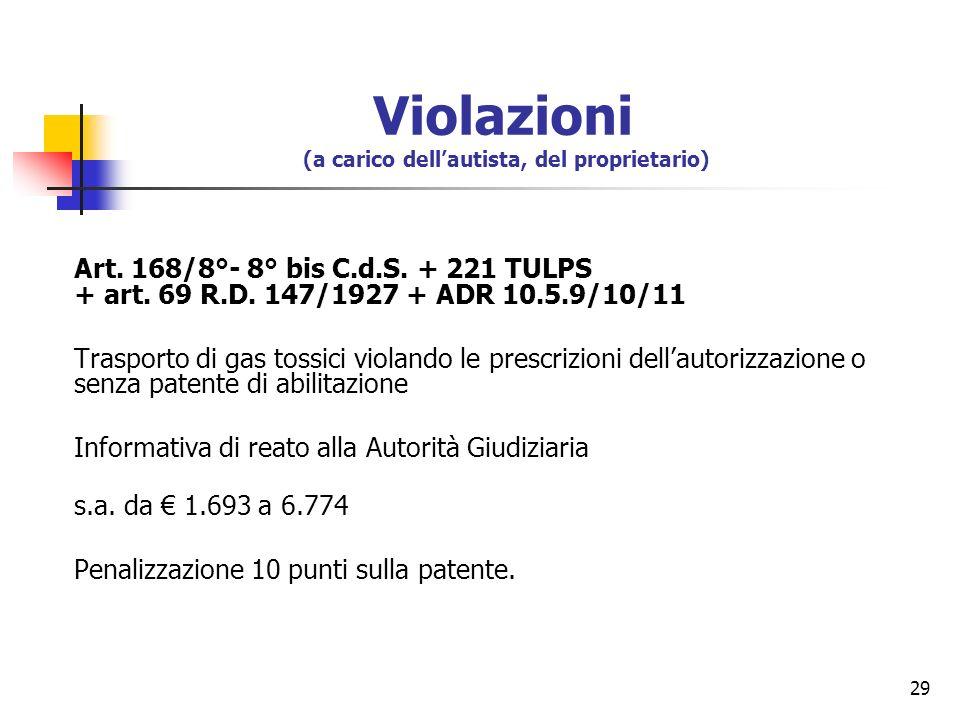 29 Art. 168/8°- 8° bis C.d.S. + 221 TULPS + art. 69 R.D. 147/1927 + ADR 10.5.9/10/11 Trasporto di gas tossici violando le prescrizioni dellautorizzazi