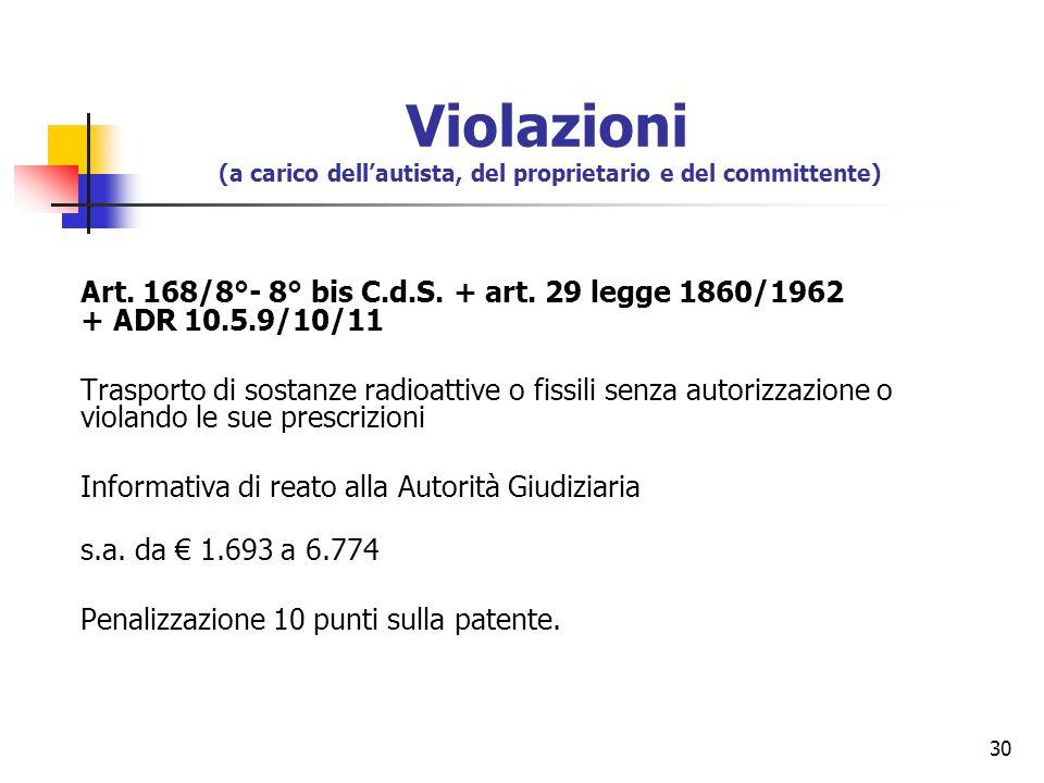 30 Art. 168/8°- 8° bis C.d.S. + art. 29 legge 1860/1962 + ADR 10.5.9/10/11 Trasporto di sostanze radioattive o fissili senza autorizzazione o violando