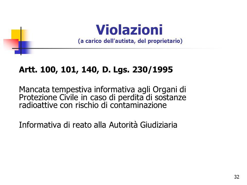 32 Artt. 100, 101, 140, D. Lgs. 230/1995 Mancata tempestiva informativa agli Organi di Protezione Civile in caso di perdita di sostanze radioattive co