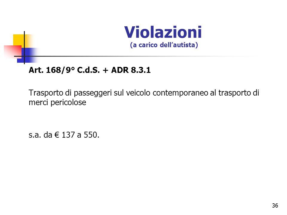 36 Violazioni (a carico dellautista) Art. 168/9° C.d.S. + ADR 8.3.1 Trasporto di passeggeri sul veicolo contemporaneo al trasporto di merci pericolose