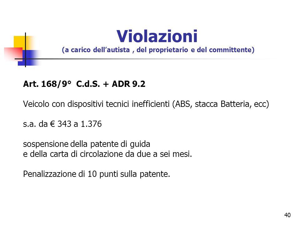 40 Art. 168/9° C.d.S. + ADR 9.2 Veicolo con dispositivi tecnici inefficienti (ABS, stacca Batteria, ecc) s.a. da 343 a 1.376 sospensione della patente