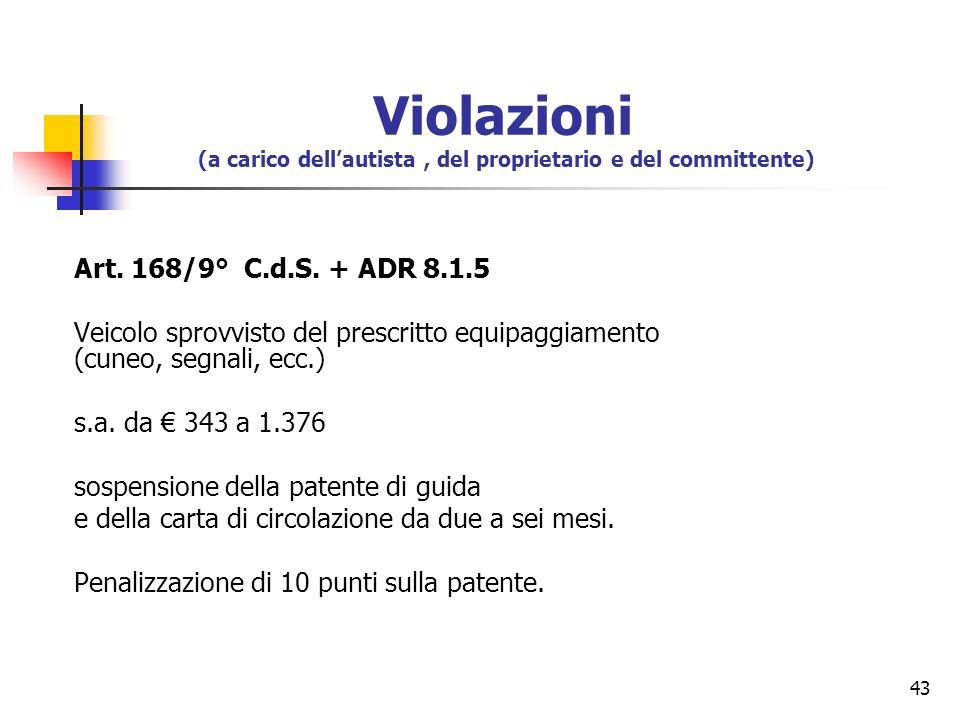 43 Art. 168/9° C.d.S. + ADR 8.1.5 Veicolo sprovvisto del prescritto equipaggiamento (cuneo, segnali, ecc.) s.a. da 343 a 1.376 sospensione della paten
