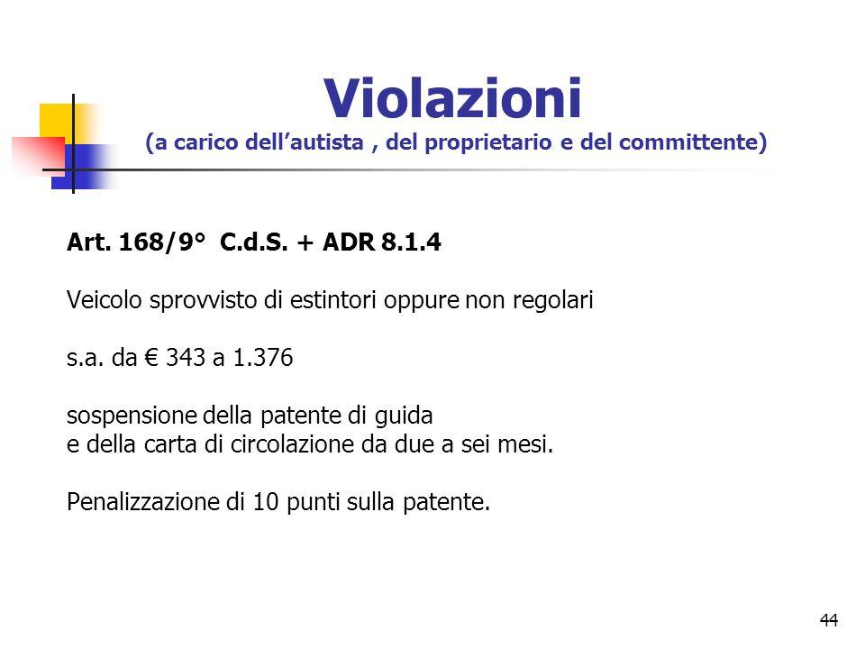 44 Art. 168/9° C.d.S. + ADR 8.1.4 Veicolo sprovvisto di estintori oppure non regolari s.a. da 343 a 1.376 sospensione della patente di guida e della c