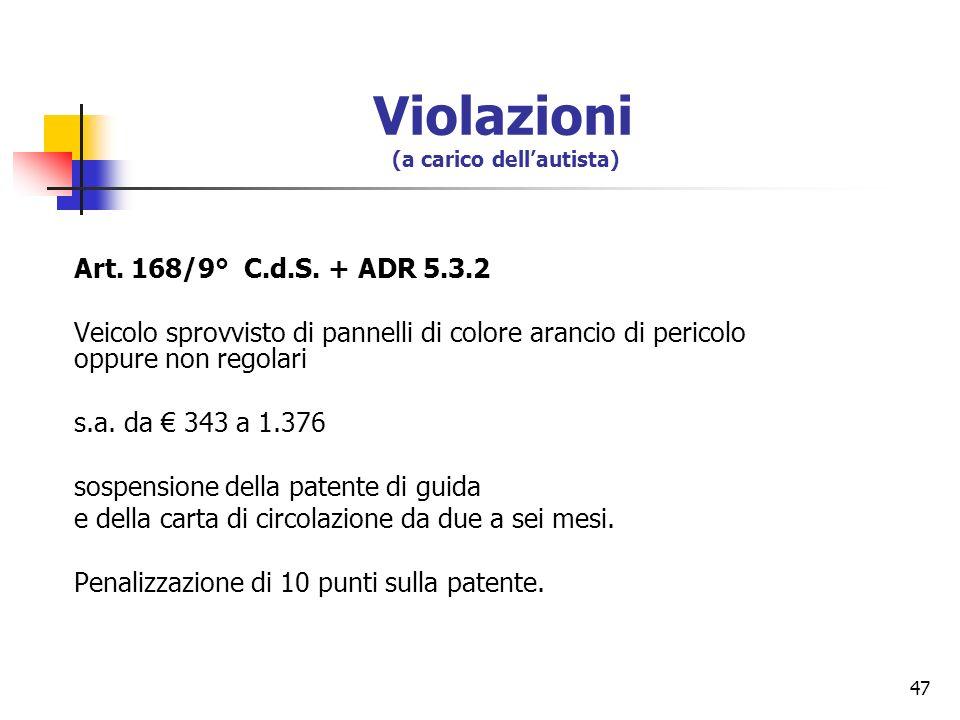 47 Art. 168/9° C.d.S. + ADR 5.3.2 Veicolo sprovvisto di pannelli di colore arancio di pericolo oppure non regolari s.a. da 343 a 1.376 sospensione del