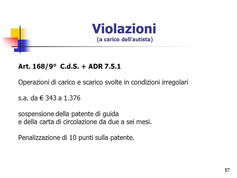 57 Art. 168/9° C.d.S. + ADR 7.5.1 Operazioni di carico e scarico svolte in condizioni irregolari s.a. da 343 a 1.376 sospensione della patente di guid