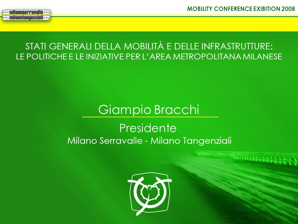 MOBILITY CONFERENCE EXIBITION 2008 Giampio Bracchi Presidente Milano Serravalle - Milano Tangenziali STATI GENERALI DELLA MOBILITÀ E DELLE INFRASTRUTT