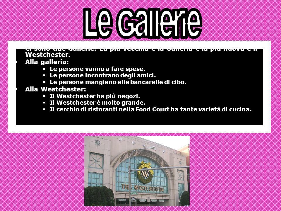 Ci sono due Gallerie. La più vecchia è la Galleria e la più nuova è il Westchester.