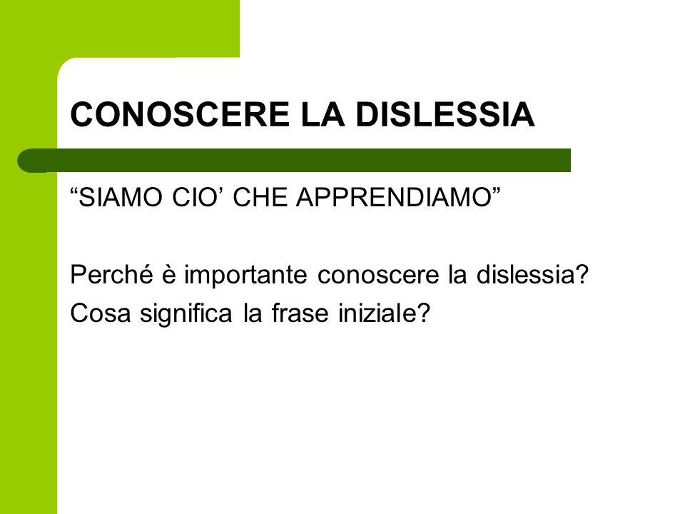 CONOSCERE LA DISLESSIA SIAMO CIO CHE APPRENDIAMO Perché è importante conoscere la dislessia? Cosa significa la frase iniziale?