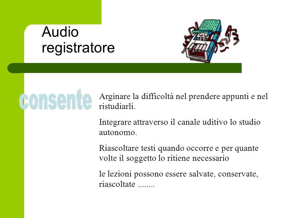 Audio registratore Arginare la difficoltà nel prendere appunti e nel ristudiarli. Integrare attraverso il canale uditivo lo studio autonomo. Riascolta