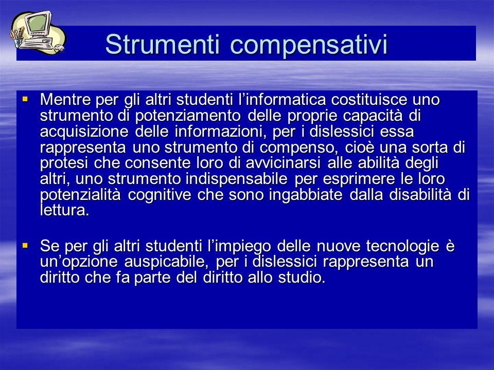 Strumenti compensativi Mentre per gli altri studenti linformatica costituisce uno strumento di potenziamento delle proprie capacità di acquisizione de