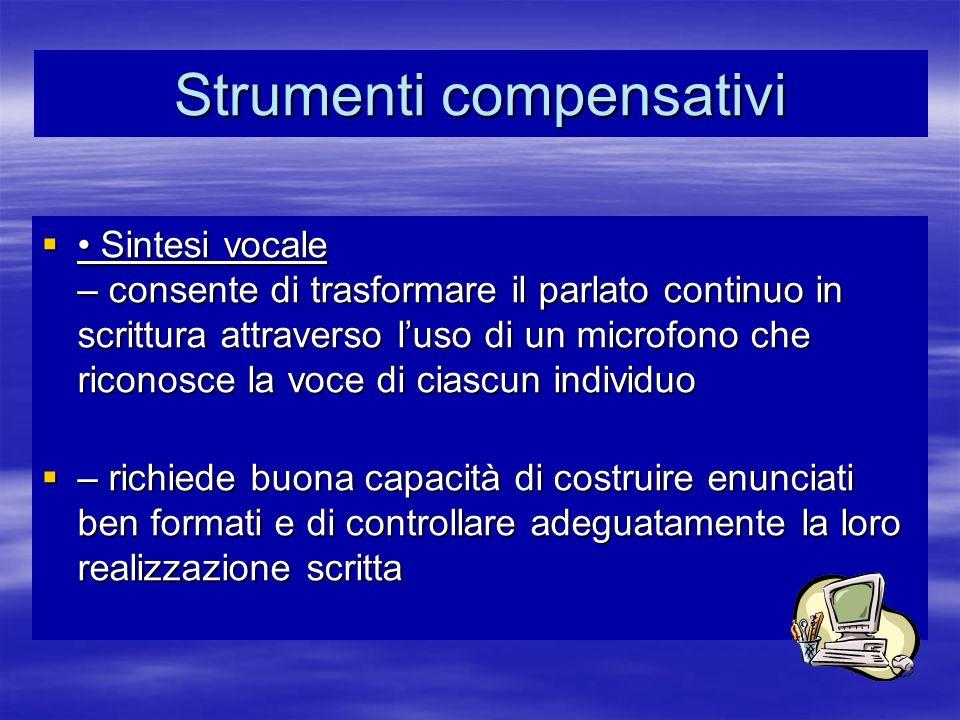 Strumenti compensativi Sintesi vocale – consente di trasformare il parlato continuo in scrittura attraverso luso di un microfono che riconosce la voce