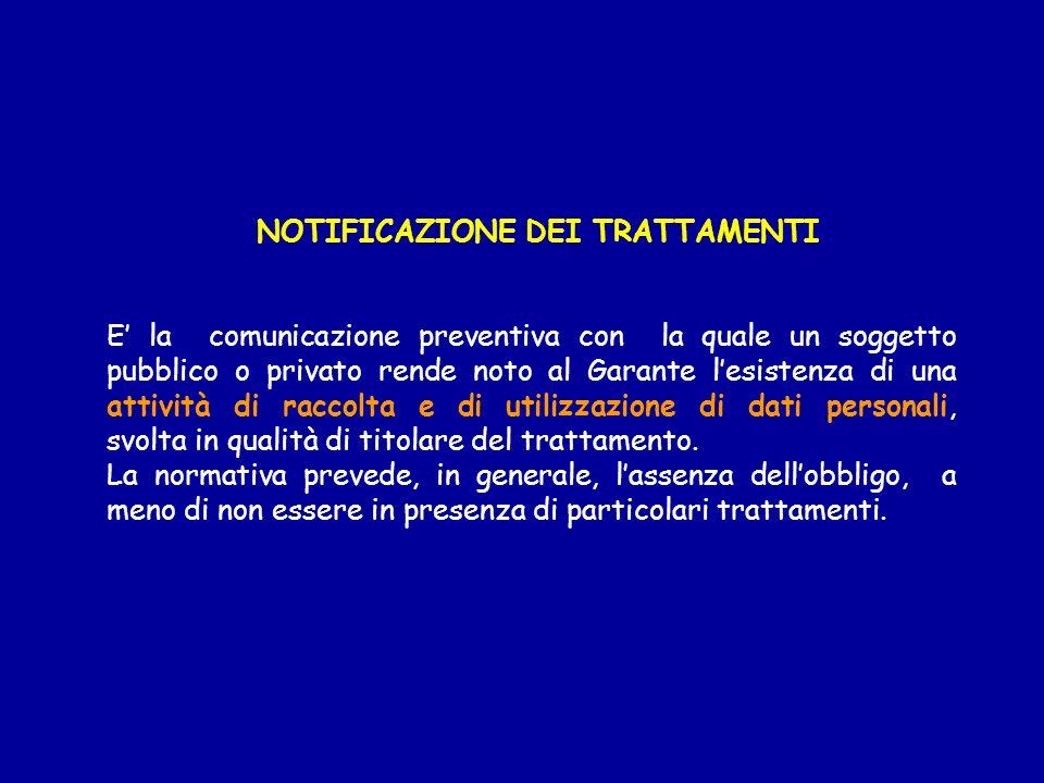NOTIFICAZIONE DEI TRATTAMENTI E la comunicazione preventiva con la quale un soggetto pubblico o privato rende noto al Garante lesistenza di una attivi