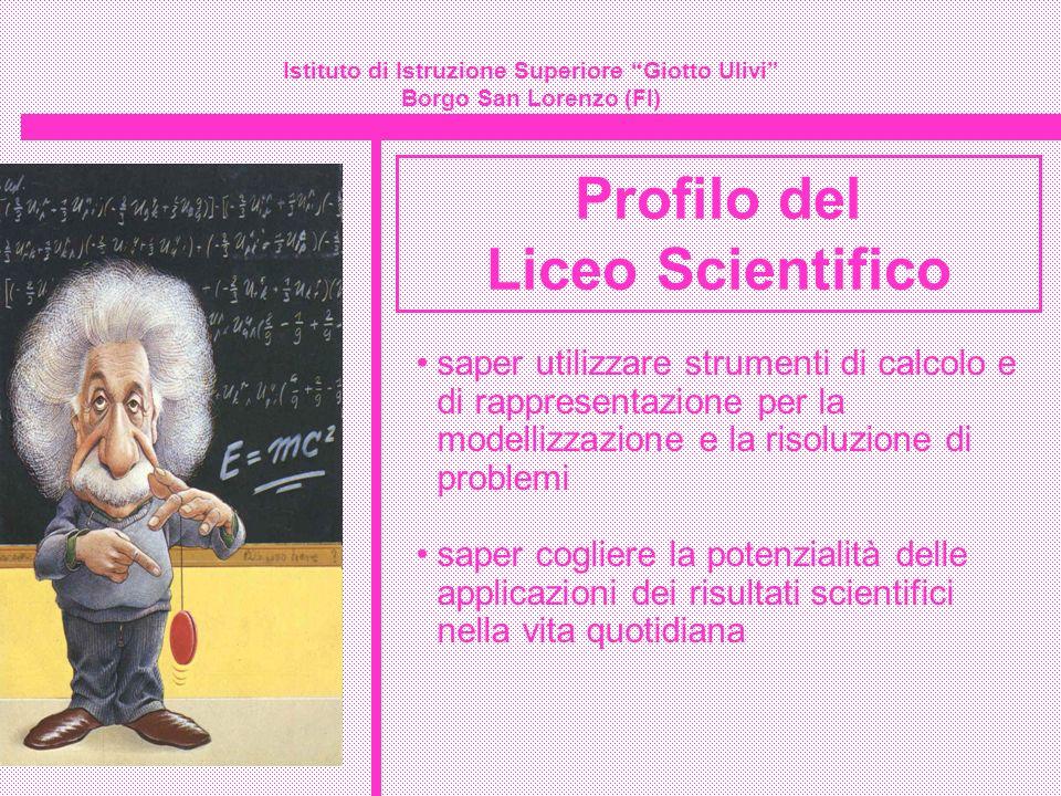 Istituto di Istruzione Superiore Giotto Ulivi Borgo San Lorenzo (FI) Profilo del Liceo Scientifico saper utilizzare strumenti di calcolo e di rapprese