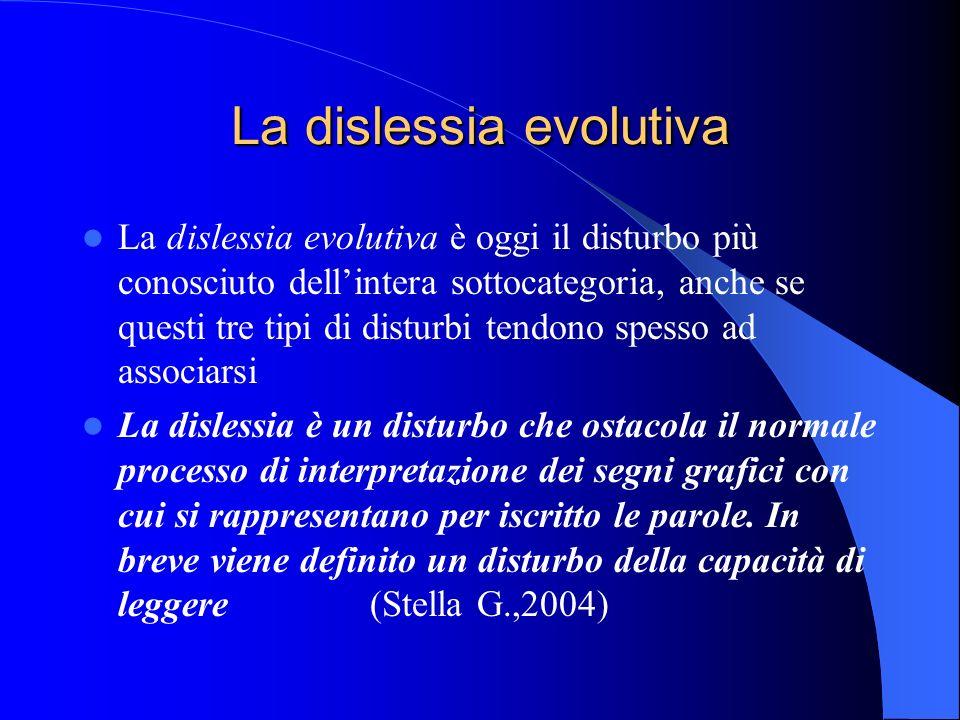 La dislessia evolutiva La dislessia evolutiva è oggi il disturbo più conosciuto dellintera sottocategoria, anche se questi tre tipi di disturbi tendon