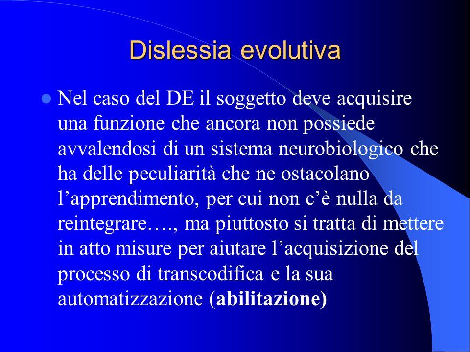 Dislessia evolutiva Nel caso del DE il soggetto deve acquisire una funzione che ancora non possiede avvalendosi di un sistema neurobiologico che ha de