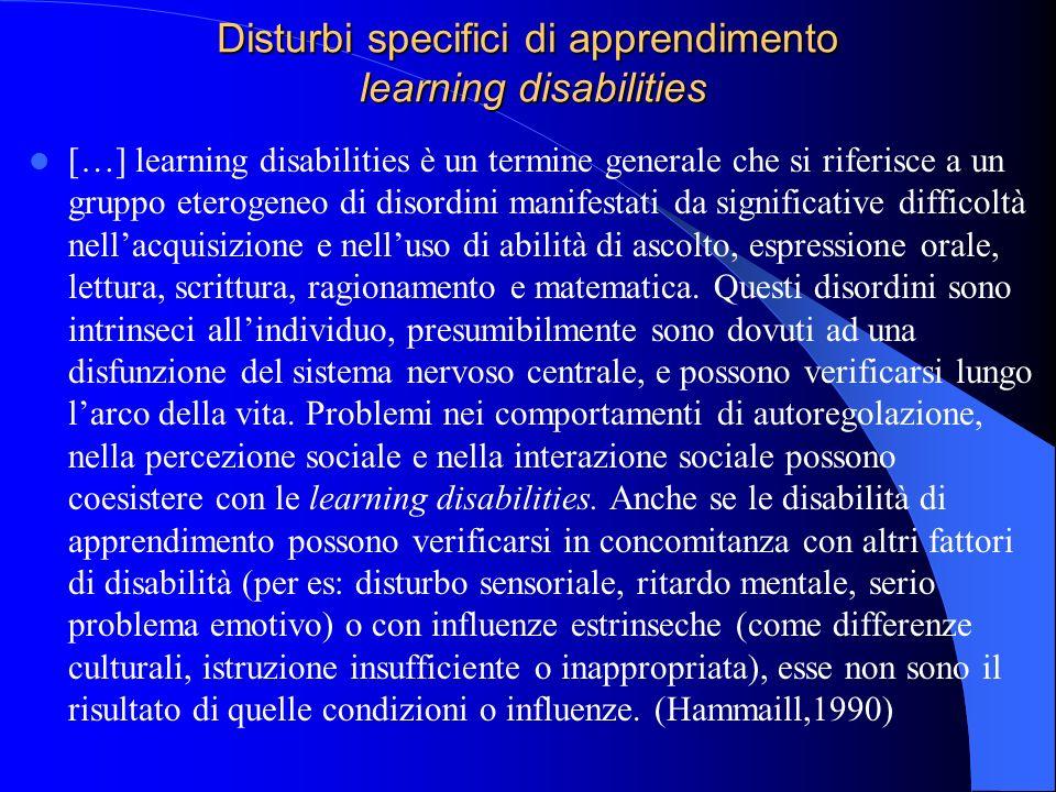 Disturbi specifici di apprendimento learning disabilities […] learning disabilities è un termine generale che si riferisce a un gruppo eterogeneo di d