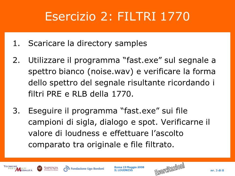 Roma 19 Maggio 2008 IL LOUDNESS nr. 3 di 8 Esercizio 2: FILTRI 1770 1.Scaricare la directory samples 2.Utilizzare il programma fast.exe sul segnale a