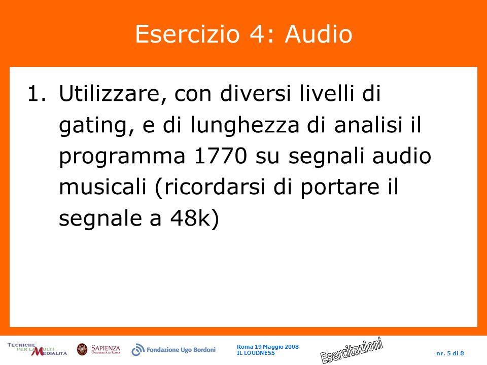 Roma 19 Maggio 2008 IL LOUDNESS nr. 5 di 8 Esercizio 4: Audio 1.Utilizzare, con diversi livelli di gating, e di lunghezza di analisi il programma 1770