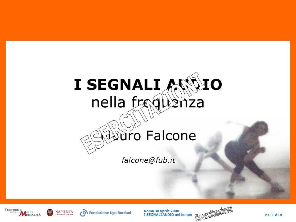 Roma 30 Aprile 2008 I SEGNALI AUDIO nel tempo nr. 1 di 8 I SEGNALI AUDIO nella frequenza Mauro Falcone falcone@fub.it