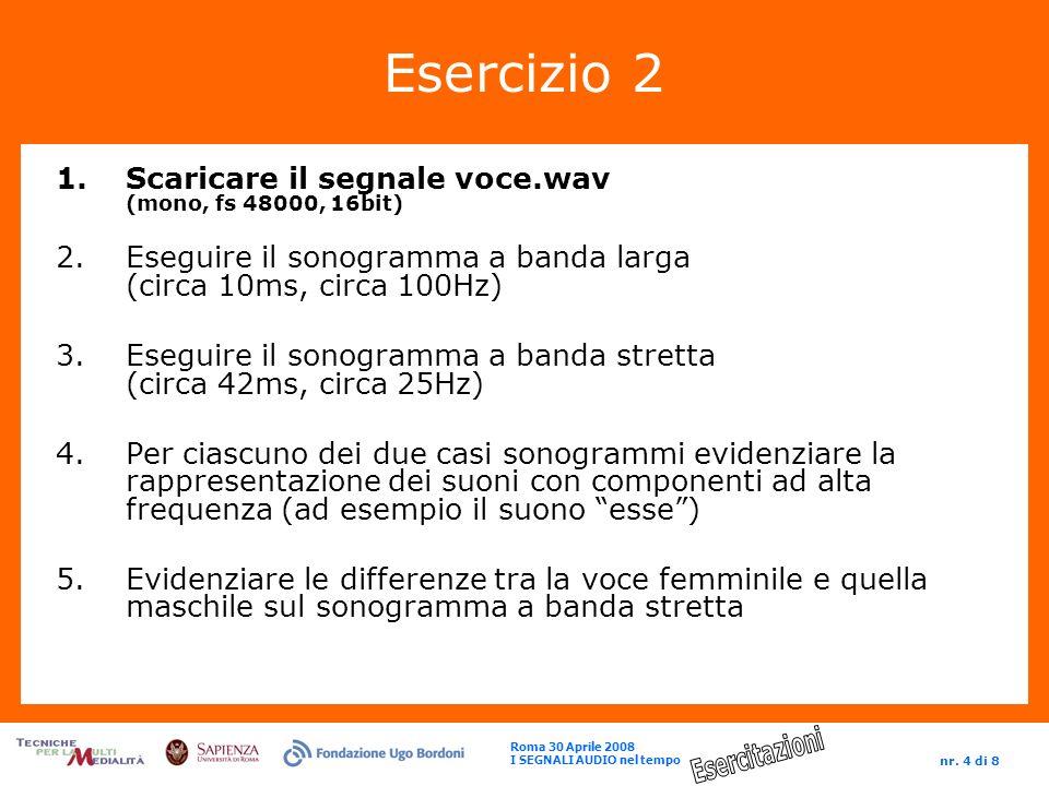 Roma 30 Aprile 2008 I SEGNALI AUDIO nel tempo nr. 4 di 8 Esercizio 2 1.Scaricare il segnale voce.wav (mono, fs 48000, 16bit) 2.Eseguire il sonogramma