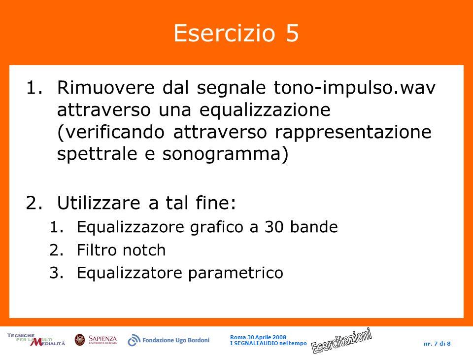Roma 30 Aprile 2008 I SEGNALI AUDIO nel tempo nr. 7 di 8 Esercizio 5 1.Rimuovere dal segnale tono-impulso.wav attraverso una equalizzazione (verifican