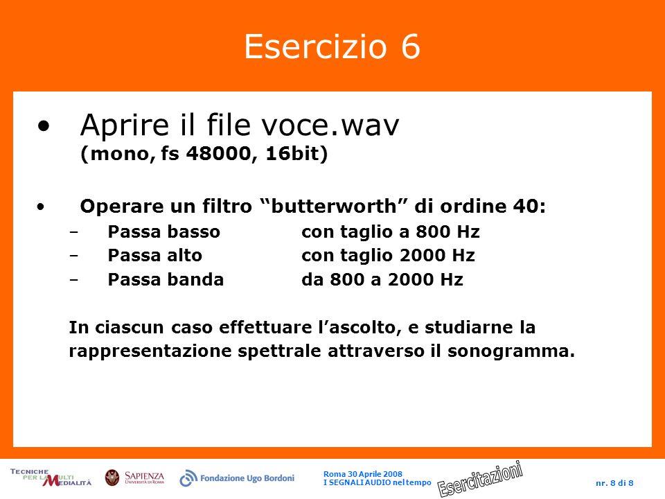 Roma 30 Aprile 2008 I SEGNALI AUDIO nel tempo nr. 8 di 8 Esercizio 6 Aprire il file voce.wav (mono, fs 48000, 16bit) Operare un filtro butterworth di