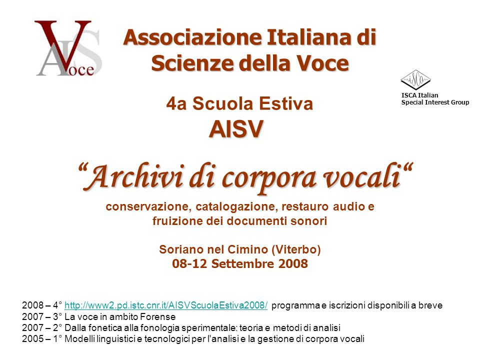 Associazione Italiana di Scienze della Voce ISCA Italian Special Interest Group AISV 4a Scuola Estiva AISV Archivi di corpora vocali conservazione, catalogazione, restauro audio e fruizione dei documenti sonori Soriano nel Cimino (Viterbo) 08-12 Settembre 2008 2008 – 4° http://www2.pd.istc.cnr.it/AISVScuolaEstiva2008/ programma e iscrizioni disponibili a brevehttp://www2.pd.istc.cnr.it/AISVScuolaEstiva2008/ 2007 – 3° La voce in ambito Forense 2007 – 2° Dalla fonetica alla fonologia sperimentale: teoria e metodi di analisi 2005 – 1° Modelli linguistici e tecnologici per l analisi e la gestione di corpora vocali
