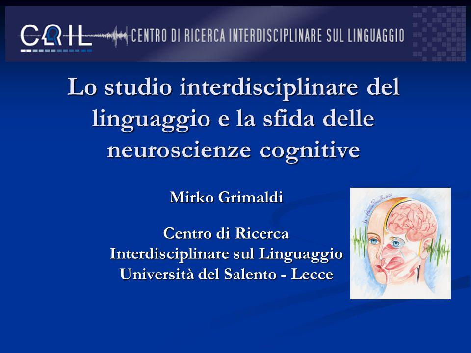 Lo studio interdisciplinare del linguaggio e la sfida delle neuroscienze cognitive Mirko Grimaldi Centro di Ricerca Interdisciplinare sul Linguaggio U