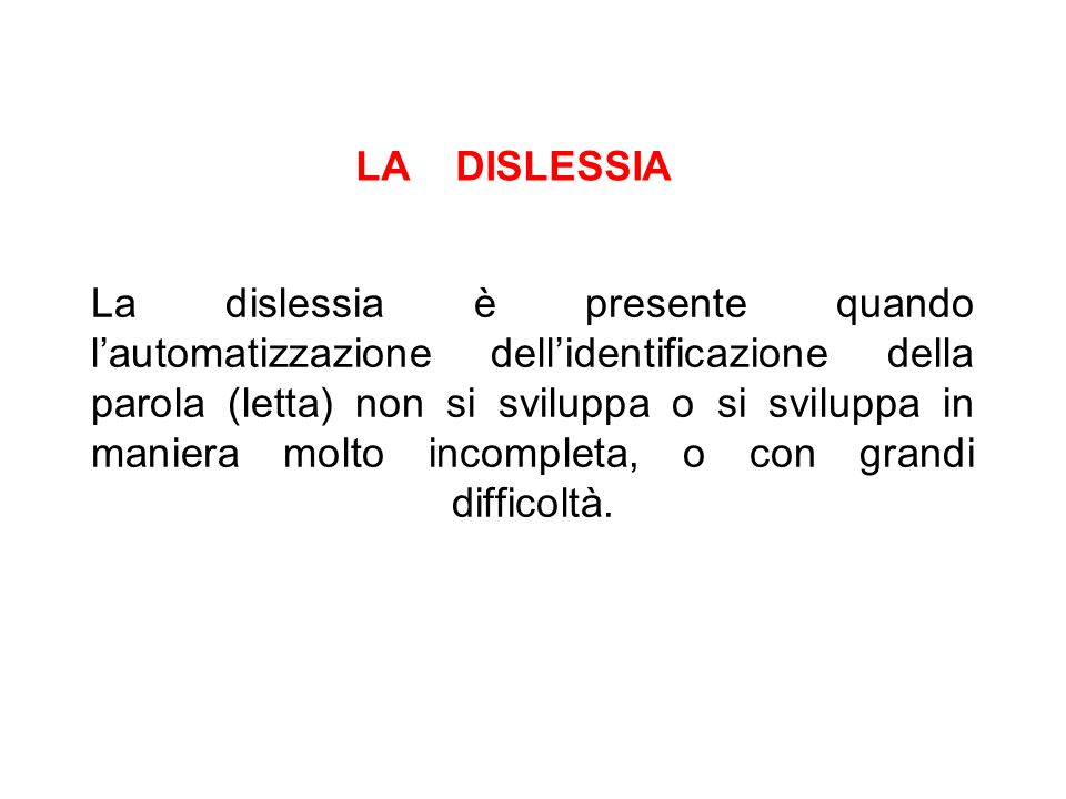 La dislessia è presente quando lautomatizzazione dellidentificazione della parola (letta) non si sviluppa o si sviluppa in maniera molto incompleta, o