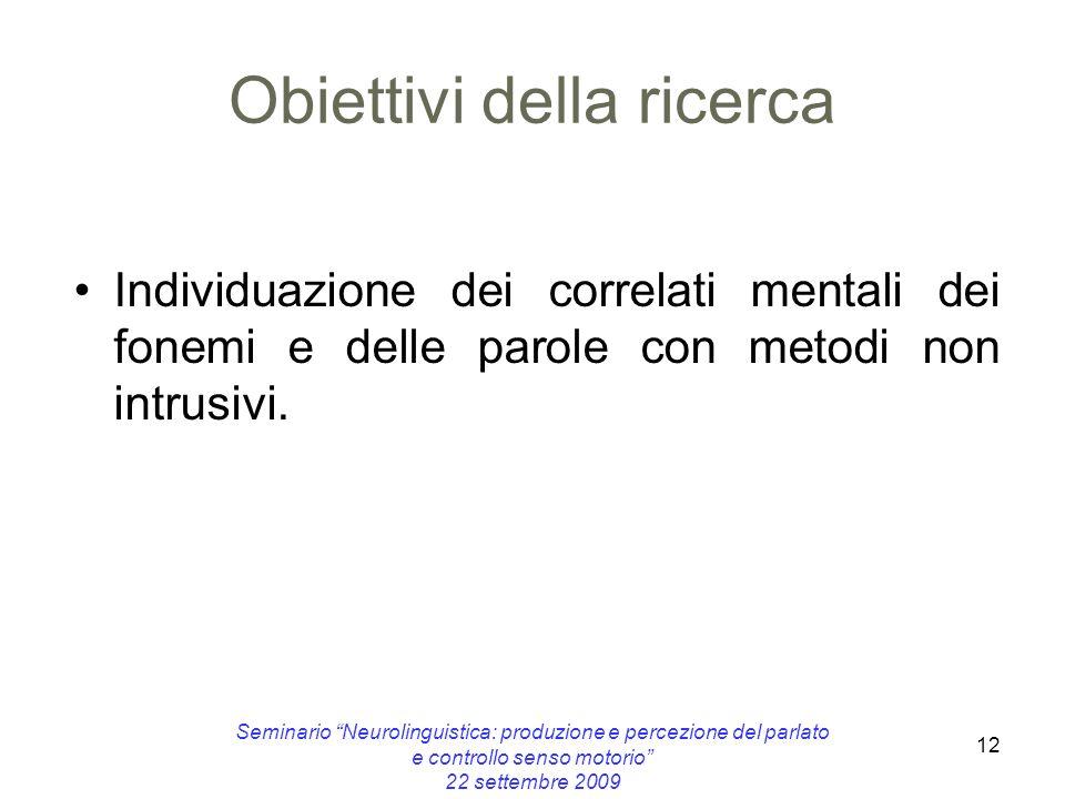 12 Obiettivi della ricerca Individuazione dei correlati mentali dei fonemi e delle parole con metodi non intrusivi. Seminario Neurolinguistica: produz