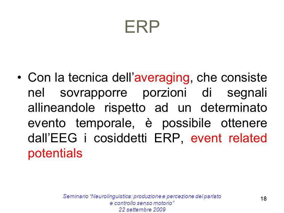18 ERP Con la tecnica dellaveraging, che consiste nel sovrapporre porzioni di segnali allineandole rispetto ad un determinato evento temporale, è poss