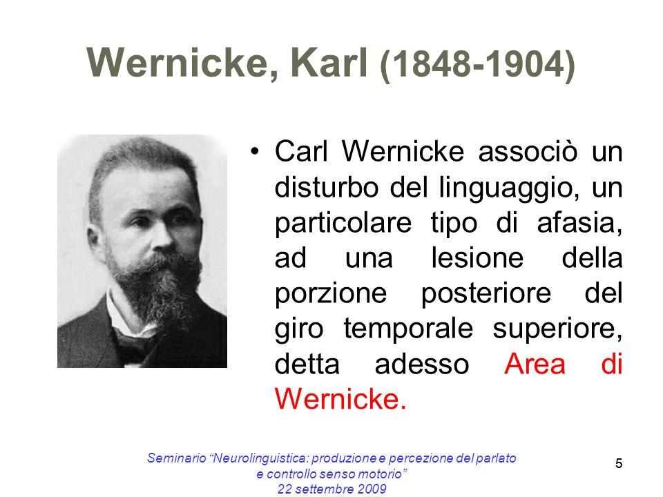 5 Wernicke, Karl (1848-1904) Carl Wernicke associò un disturbo del linguaggio, un particolare tipo di afasia, ad una lesione della porzione posteriore
