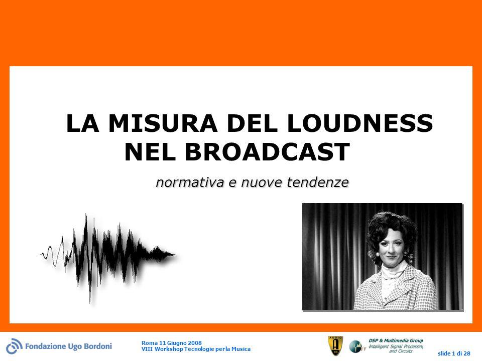 Roma 11 Giugno 2008 VIII Workshop Tecnologie per la Musica slide 1 di 28 normativa e nuove tendenze LA MISURA DEL LOUDNESS NEL BROADCAST normativa e nuove tendenze