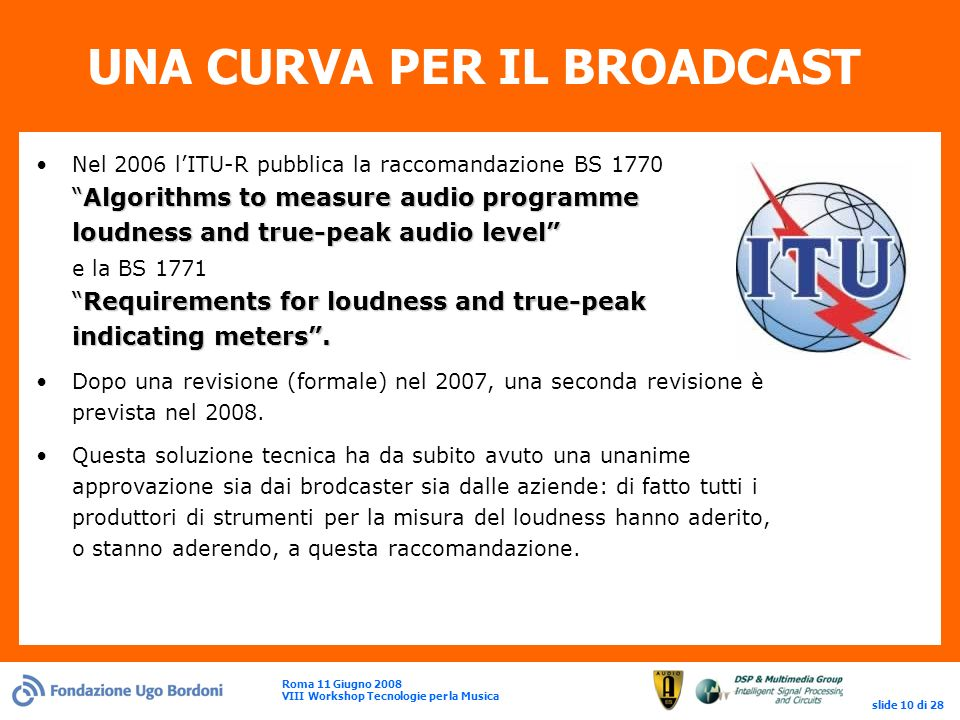 Roma 11 Giugno 2008 VIII Workshop Tecnologie per la Musica slide 10 di 28 UNA CURVA PER IL BROADCAST Algorithms to measure audio programme loudness and true-peak audio levelRequirements for loudness and true-peak indicating meters.Nel 2006 lITU-R pubblica la raccomandazione BS 1770Algorithms to measure audio programme loudness and true-peak audio level e la BS 1771Requirements for loudness and true-peak indicating meters.