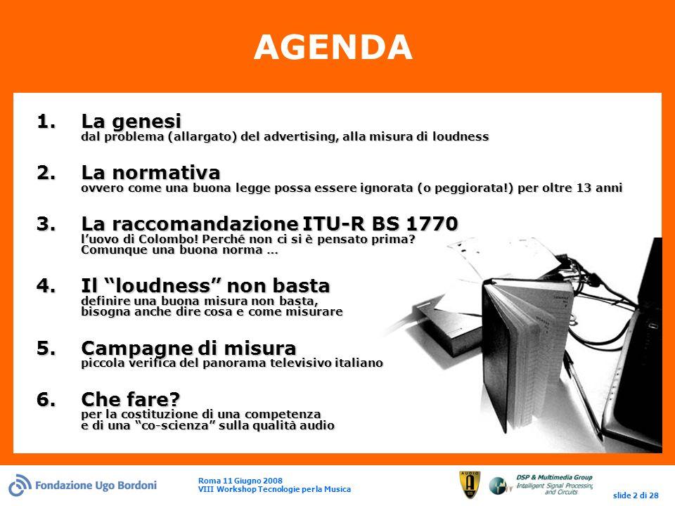 Roma 11 Giugno 2008 VIII Workshop Tecnologie per la Musica slide 2 di 28 AGENDA 1.La genesi dal problema (allargato) del advertising, alla misura di loudness 2.La normativa ovvero come una buona legge possa essere ignorata (o peggiorata!) per oltre 13 anni 3.La raccomandazione ITU-R BS 1770 luovo di Colombo.
