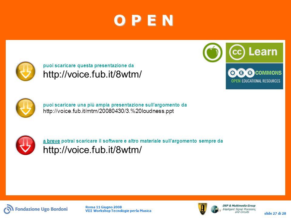Roma 11 Giugno 2008 VIII Workshop Tecnologie per la Musica slide 27 di 28 O P E N puoi scaricare questa presentazione da http://voice.fub.it/8wtm/ puoi scaricare una più ampia presentazione sullargomento da http://voice.fub.it/mtm/20080430/3.%20loudness.ppt a breve a breve potrai scaricare il software e altro materiale sullargomento sempre da http://voice.fub.it/8wtm/