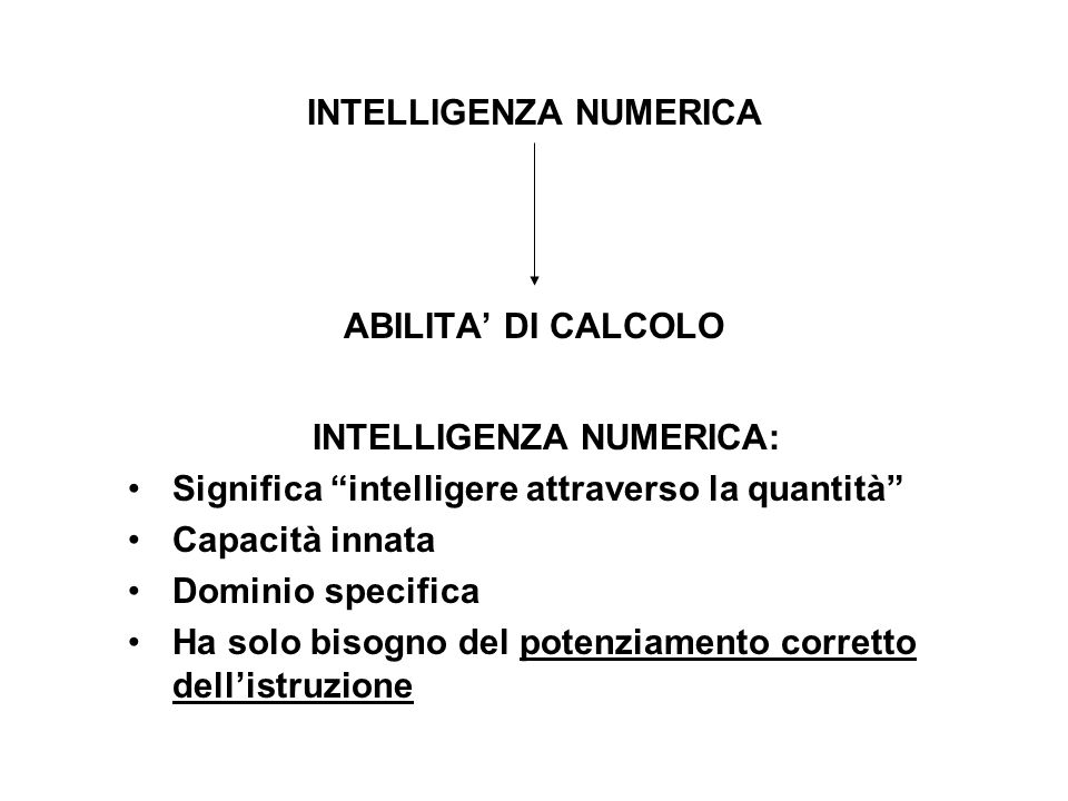 INTELLIGENZA NUMERICA ABILITA DI CALCOLO INTELLIGENZA NUMERICA: Significa intelligere attraverso la quantità Capacità innata Dominio specifica Ha solo