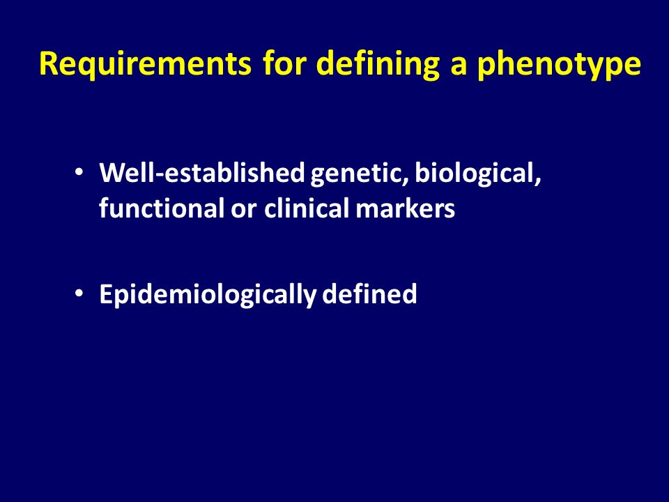 Requirements for defining a phenotype Well-established genetic, biological, functional or clinical markers Epidemiologically defined
