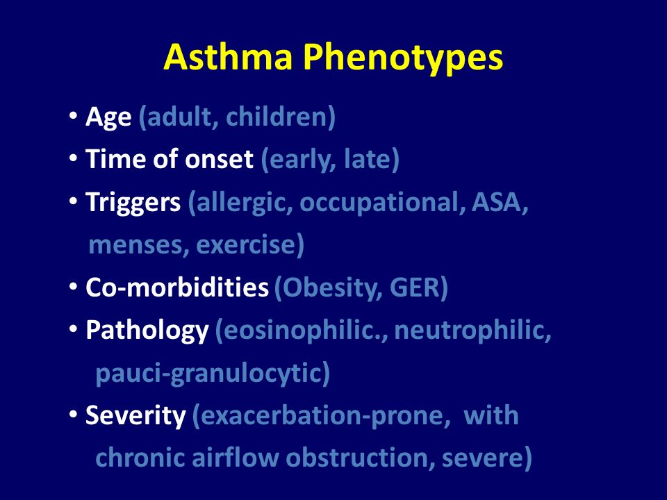 Asthma Phenotypes Age (adult, children) Time of onset (early, late) Triggers (allergic, occupational, ASA, menses, exercise) Co-morbidities (Obesity,