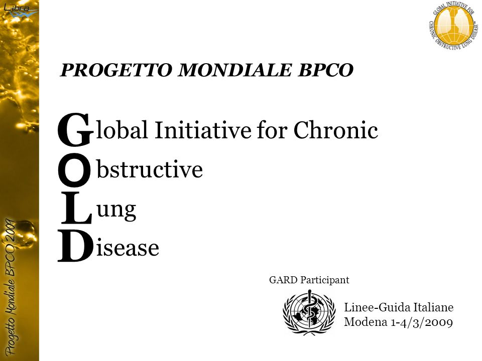 PROGETTO MONDIALE BPCO Struttura GOLD Executive Committee Sonia Buist, MD – Chair Roberto Rodriguez-Roisin, MD – Co-Chair Science Committee Klaus Rabe, MD, PhD - Chair Dissemination/Implementation Task Group Christine Jenkins, MD - Chair GOLD National Leaders - GNL