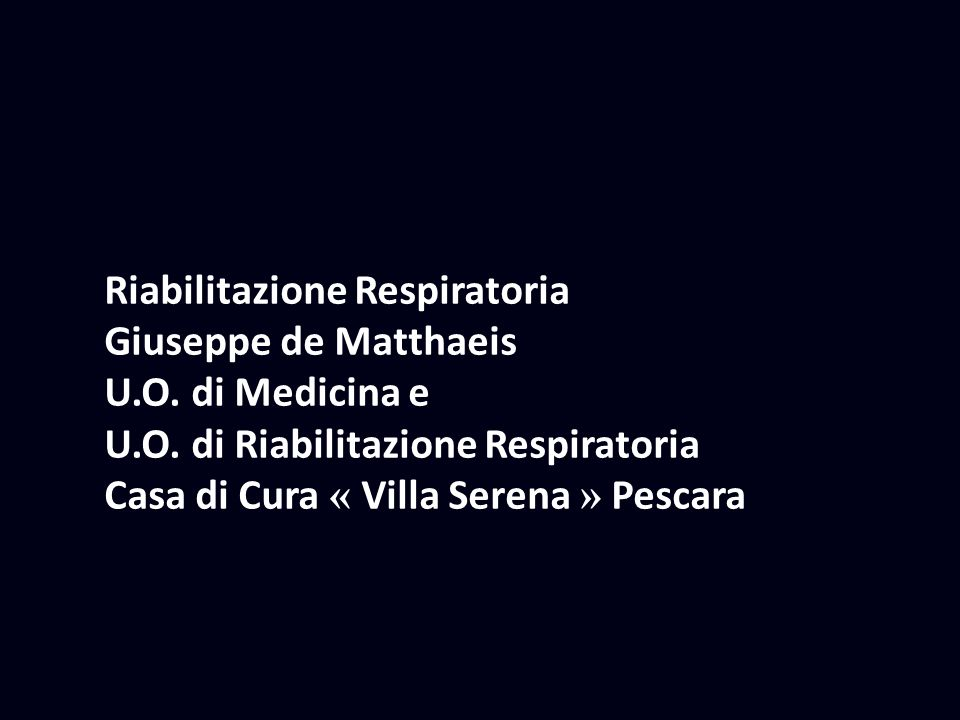 Riabilitazione Respiratoria Giuseppe de Matthaeis U.O. di Medicina e U.O. di Riabilitazione Respiratoria Casa di Cura « Villa Serena » Pescara