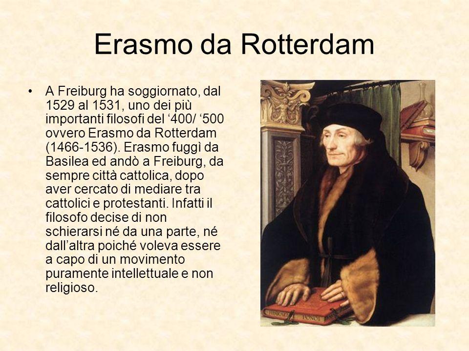 Erasmo da Rotterdam A Freiburg ha soggiornato, dal 1529 al 1531, uno dei più importanti filosofi del 400/ 500 ovvero Erasmo da Rotterdam (1466-1536).