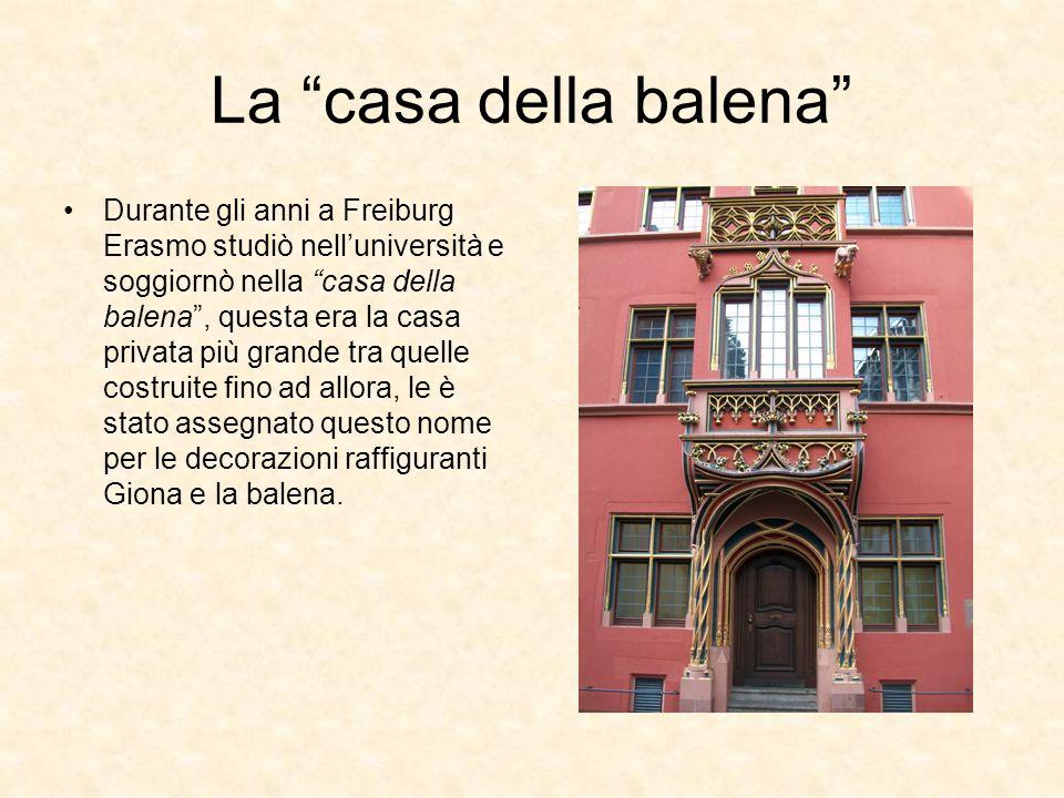 La casa della balena Durante gli anni a Freiburg Erasmo studiò nelluniversità e soggiornò nella casa della balena, questa era la casa privata più gran