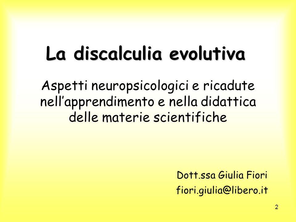 2 La discalculia evolutiva Aspetti neuropsicologici e ricadute nellapprendimento e nella didattica delle materie scientifiche Dott.ssa Giulia Fiori fi